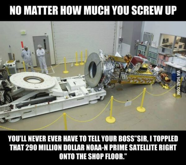 """Jeden z mnoha obrázků, které si dělají legraci z nehody družice NOAA-N Prime. Volný překlad: Je jedno, jak moc jste něco zpackali. Nikdy nebudete muset říct šéfovi: """"Švihnul jsem o zem s družicí NOAA-N Prime za 290 milionů dolarů."""""""